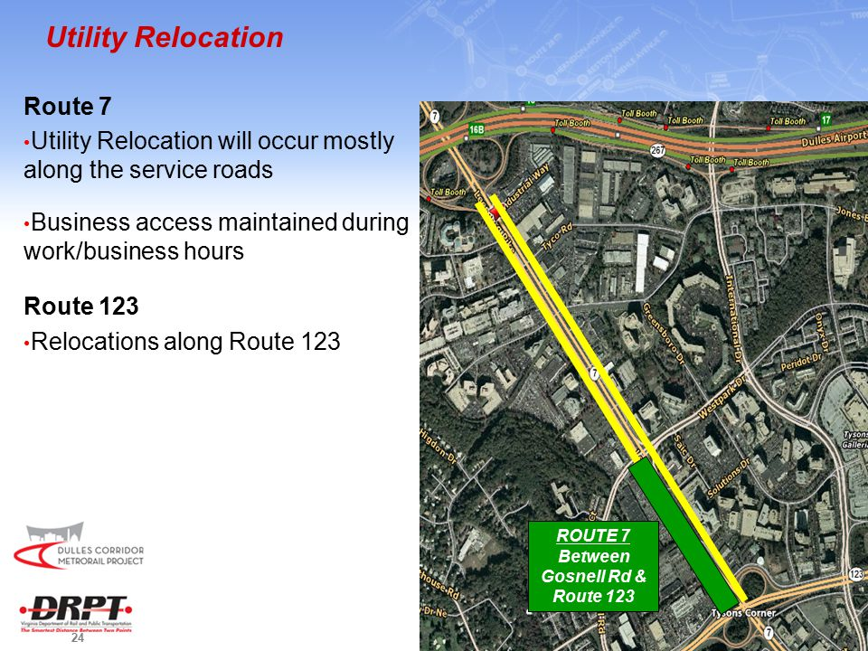 24 Utility Relocation Route 7 Utility Relocation will occur mostly along the service roads Business access maintained during work/business hours Route 123 Relocations along Route 123 ROUTE 7 Between Gosnell Rd & Route 123