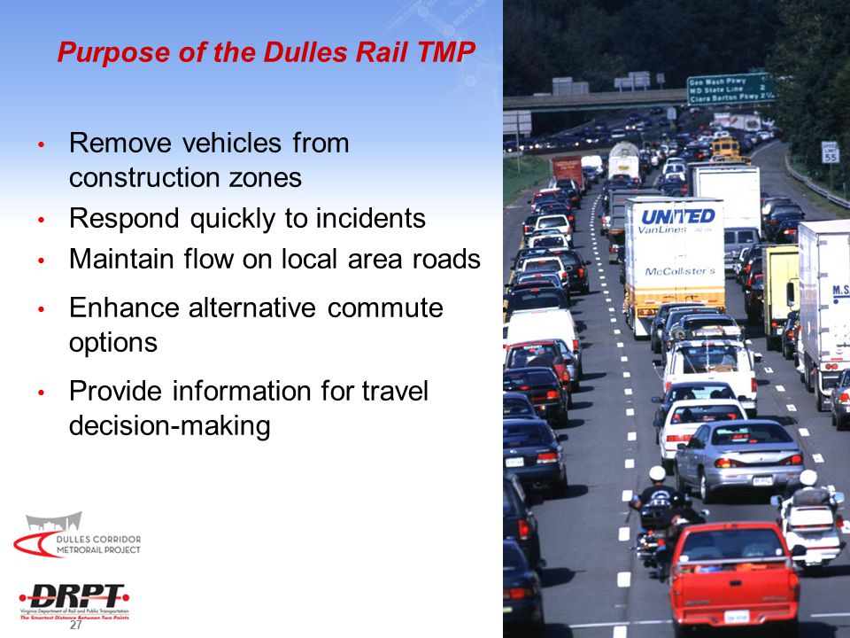 27 Purpose of the Dulles Rail TMP Remove vehicles from construction zones Respond quickly to incidents Maintain flow on local area roads Enhance alternative commute options Provide information for travel decision-making