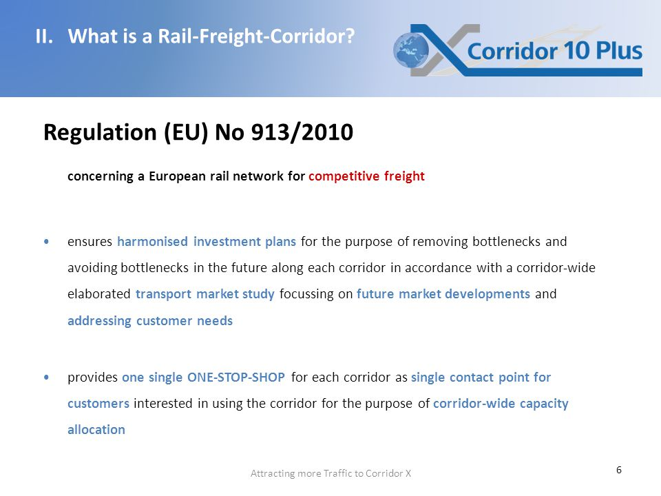 6 Regulation (EU) No 913/2010 concerning a European rail network for competitive freight ensures harmonised investment plans for the purpose of removing bottlenecks and avoiding bottlenecks in the future along each corridor in accordance with a corridor-wide elaborated transport market study focussing on future market developments and addressing customer needs provides one single ONE-STOP-SHOP for each corridor as single contact point for customers interested in using the corridor for the purpose of corridor-wide capacity allocation II.