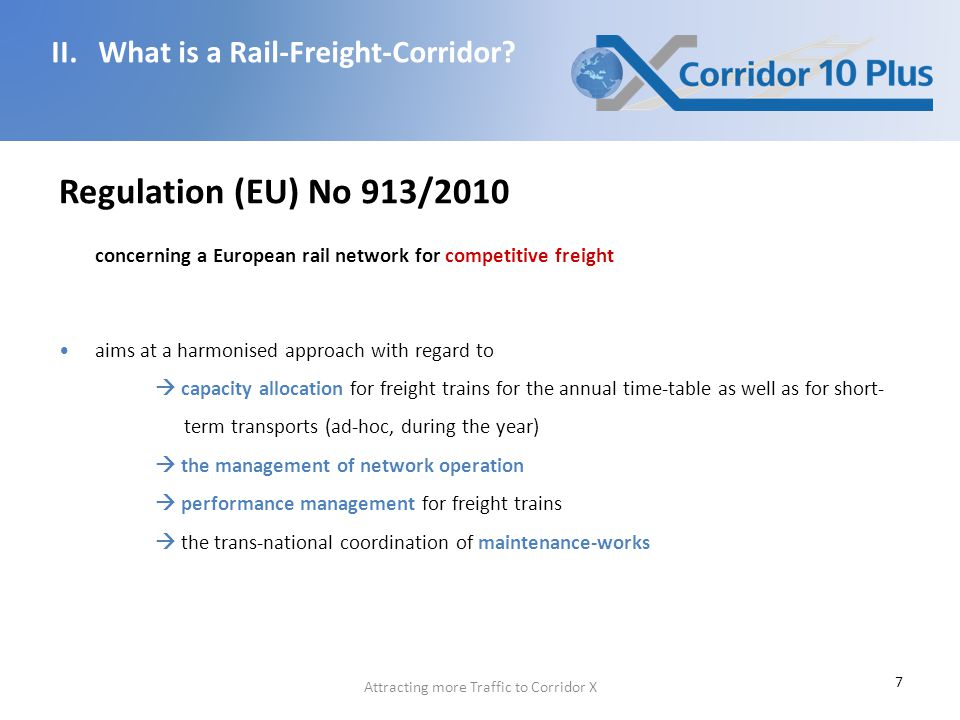 7 Regulation (EU) No 913/2010 concerning a European rail network for competitive freight aims at a harmonised approach with regard to  capacity allocation for freight trains for the annual time-table as well as for short- term transports (ad-hoc, during the year)  the management of network operation  performance management for freight trains  the trans-national coordination of maintenance-works II.