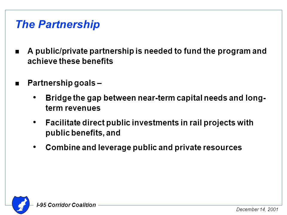 I-95 Corridor Coalition December 14, 2001 The Partnership n A public/private partnership is needed to fund the program and achieve these benefits n Partnership goals – Bridge the gap between near-term capital needs and long- term revenues Facilitate direct public investments in rail projects with public benefits, and Combine and leverage public and private resources