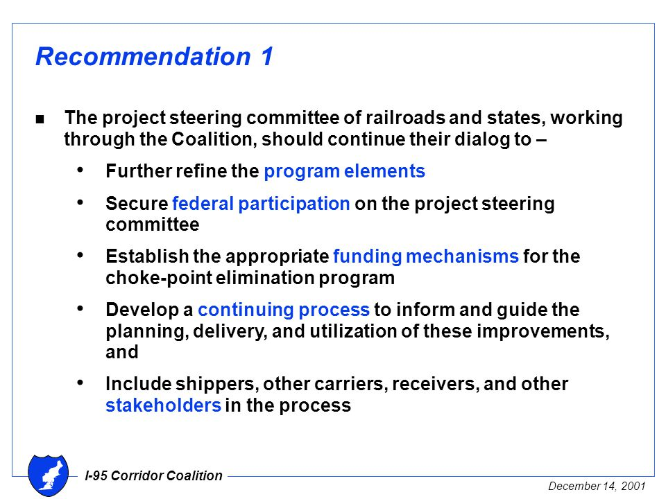 I-95 Corridor Coalition December 14, 2001 Recommendation 1 n The project steering committee of railroads and states, working through the Coalition, should continue their dialog to – Further refine the program elements Secure federal participation on the project steering committee Establish the appropriate funding mechanisms for the choke-point elimination program Develop a continuing process to inform and guide the planning, delivery, and utilization of these improvements, and Include shippers, other carriers, receivers, and other stakeholders in the process