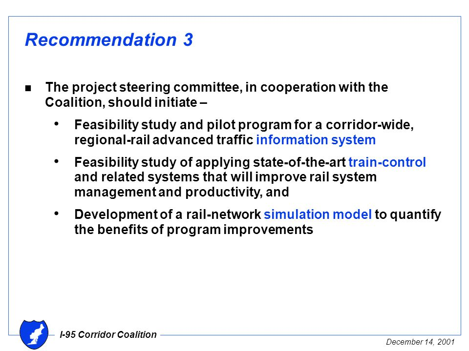 I-95 Corridor Coalition December 14, 2001 Recommendation 3 n The project steering committee, in cooperation with the Coalition, should initiate – Feasibility study and pilot program for a corridor-wide, regional-rail advanced traffic information system Feasibility study of applying state-of-the-art train-control and related systems that will improve rail system management and productivity, and Development of a rail-network simulation model to quantify the benefits of program improvements