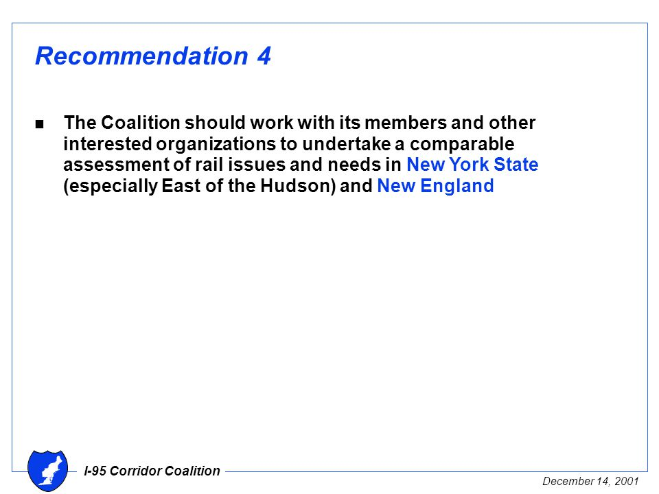I-95 Corridor Coalition December 14, 2001 Recommendation 4 n The Coalition should work with its members and other interested organizations to undertake a comparable assessment of rail issues and needs in New York State (especially East of the Hudson) and New England