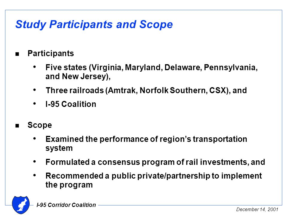 I-95 Corridor Coalition December 14, 2001 Study Participants and Scope n Participants Five states (Virginia, Maryland, Delaware, Pennsylvania, and New Jersey), Three railroads (Amtrak, Norfolk Southern, CSX), and I-95 Coalition n Scope Examined the performance of region's transportation system Formulated a consensus program of rail investments, and Recommended a public private/partnership to implement the program
