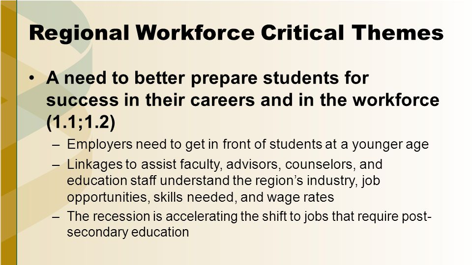 Regional Workforce Critical Themes A need to better prepare students for success in their careers and in the workforce (1.1;1.2) –Employers need to get in front of students at a younger age –Linkages to assist faculty, advisors, counselors, and education staff understand the region's industry, job opportunities, skills needed, and wage rates –The recession is accelerating the shift to jobs that require post- secondary education