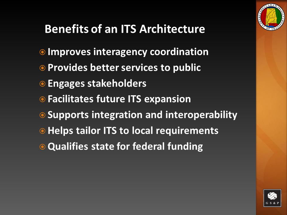 Benefits of an ITS Architecture  Improves interagency coordination  Provides better services to public  Engages stakeholders  Facilitates future ITS expansion  Supports integration and interoperability  Helps tailor ITS to local requirements  Qualifies state for federal funding