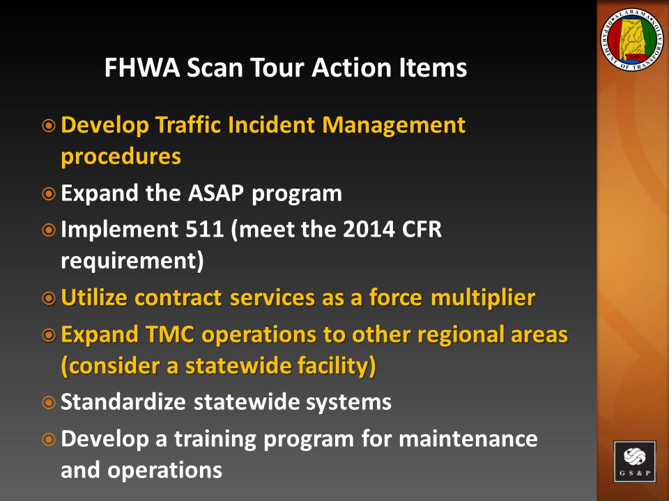  Develop Traffic Incident Management procedures  Expand the ASAP program  Implement 511 (meet the 2014 CFR requirement)  Utilize contract services as a force multiplier  Expand TMC operations to other regional areas (consider a statewide facility)  Standardize statewide systems  Develop a training program for maintenance and operations FHWA Scan Tour Action Items
