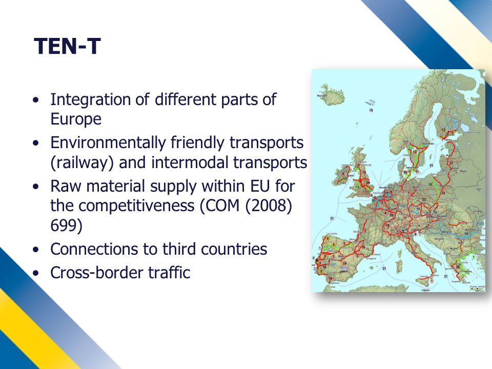 TEN-T Integration of different parts of Europe Environmentally friendly transports (railway) and intermodal transports Raw material supply within EU for the competitiveness (COM (2008) 699) Connections to third countries Cross-border traffic