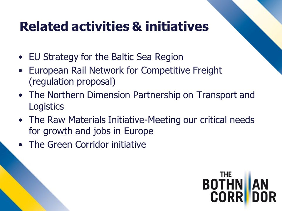 Related activities & initiatives EU Strategy for the Baltic Sea Region European Rail Network for Competitive Freight (regulation proposal) The Northern Dimension Partnership on Transport and Logistics The Raw Materials Initiative-Meeting our critical needs for growth and jobs in Europe The Green Corridor initiative