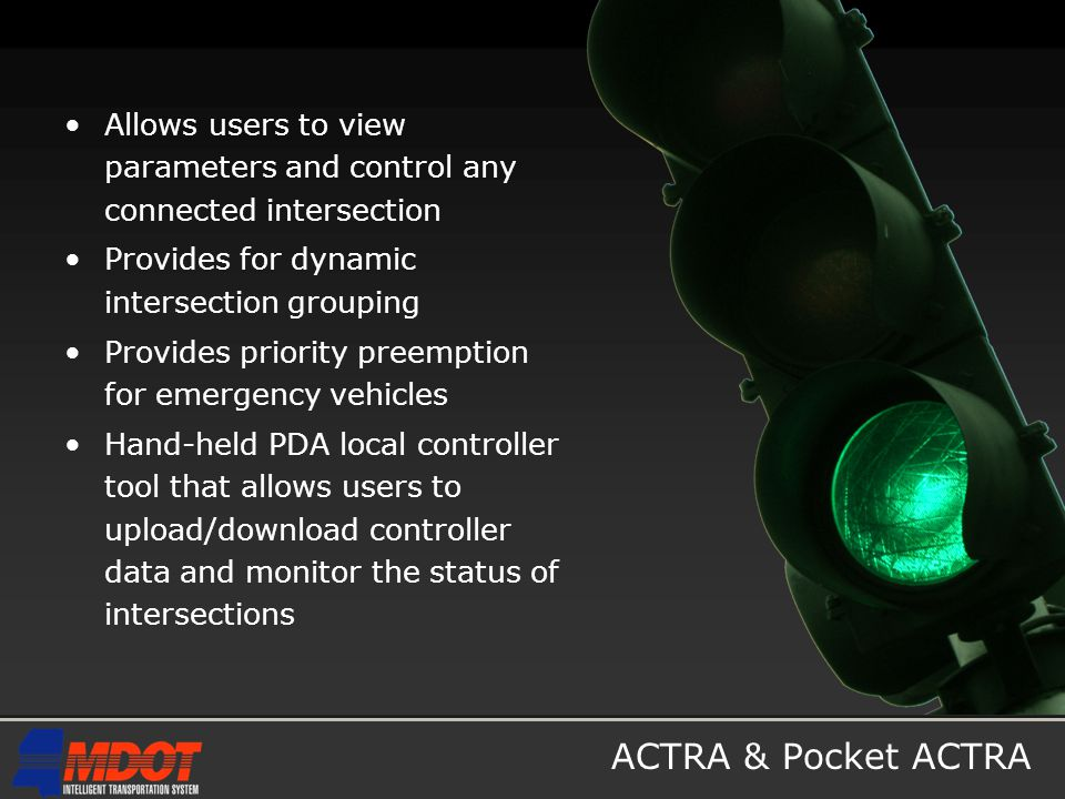 ACTRA & Pocket ACTRA Allows users to view parameters and control any connected intersection Provides for dynamic intersection grouping Provides priority preemption for emergency vehicles Hand-held PDA local controller tool that allows users to upload/download controller data and monitor the status of intersections