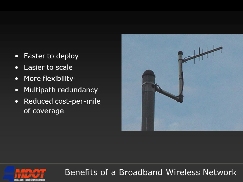 Benefits of a Broadband Wireless Network Faster to deploy Easier to scale More flexibility Multipath redundancy Reduced cost-per-mile of coverage