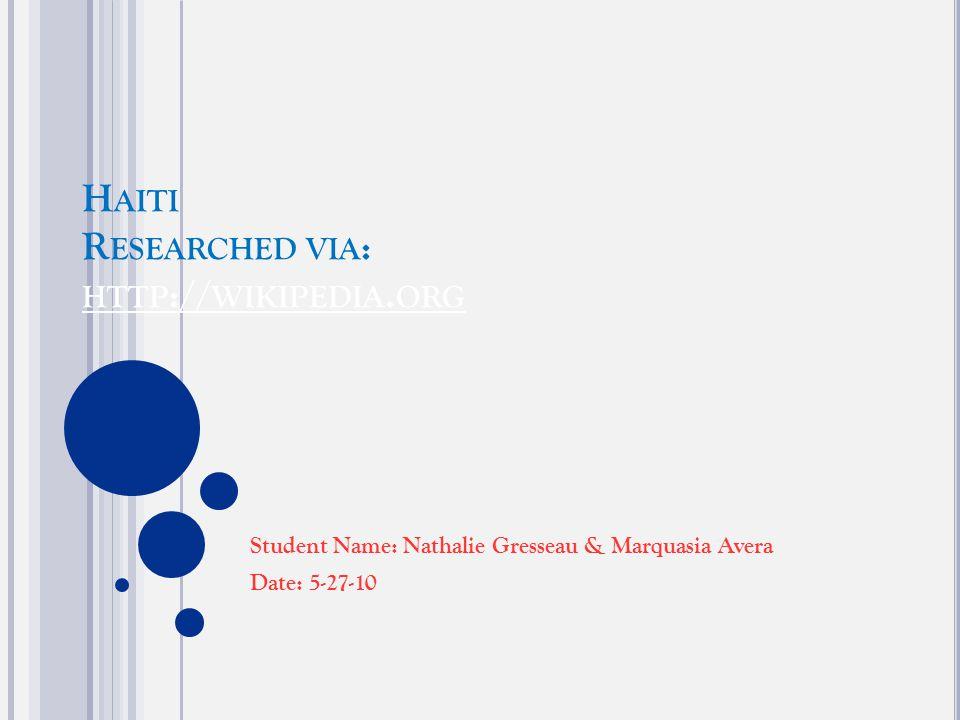 H AITI R ESEARCHED VIA : HTTP :// WIKIPEDIA. ORG HTTP :// WIKIPEDIA. ORG Student Name: Nathalie Gresseau & Marquasia Avera Date: 5-27-10