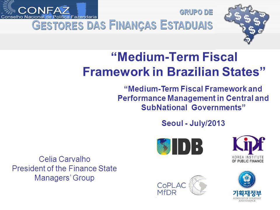 Medium-Term Fiscal Framework in Brazilian States Celia Carvalho President of the Finance State Managers' Group Medium-Term Fiscal Framework and Performance Management in Central and SubNational Governments Seoul - July/2013