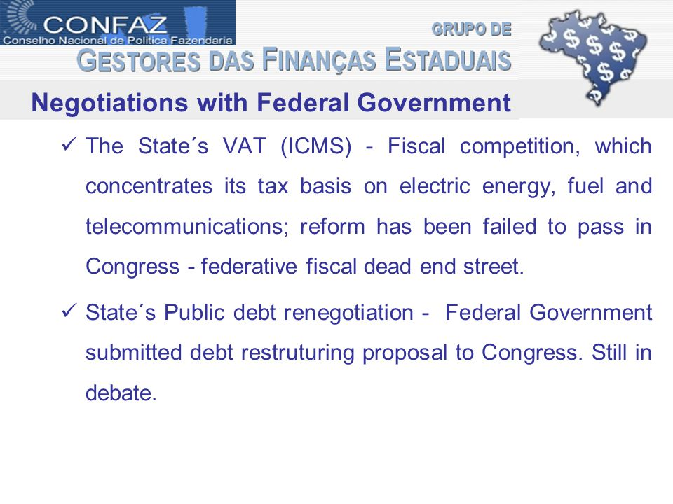 Negotiations with Federal Government The State´s VAT (ICMS) - Fiscal competition, which concentrates its tax basis on electric energy, fuel and telecommunications; reform has been failed to pass in Congress - federative fiscal dead end street.