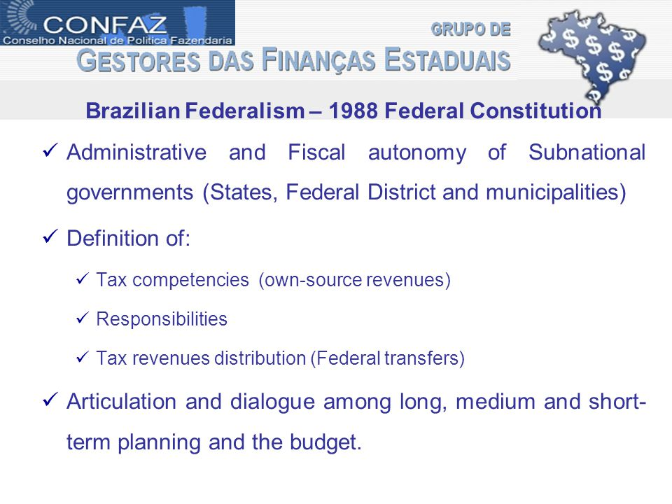Brazilian Federalism – 1988 Federal Constitution Administrative and Fiscal autonomy of Subnational governments (States, Federal District and municipalities) Definition of: Tax competencies (own-source revenues) Responsibilities Tax revenues distribution (Federal transfers) Articulation and dialogue among long, medium and short- term planning and the budget.