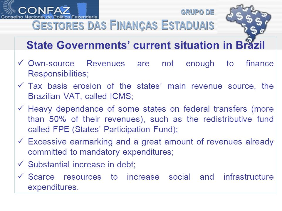 State Governments' current situation in Brazil Own-source Revenues are not enough to finance Responsibilities; Tax basis erosion of the states' main revenue source, the Brazilian VAT, called ICMS; Heavy dependance of some states on federal transfers (more than 50% of their revenues), such as the redistributive fund called FPE (States' Participation Fund); Excessive earmarking and a great amount of revenues already committed to mandatory expenditures; Substantial increase in debt; Scarce resources to increase social and infrastructure expenditures.