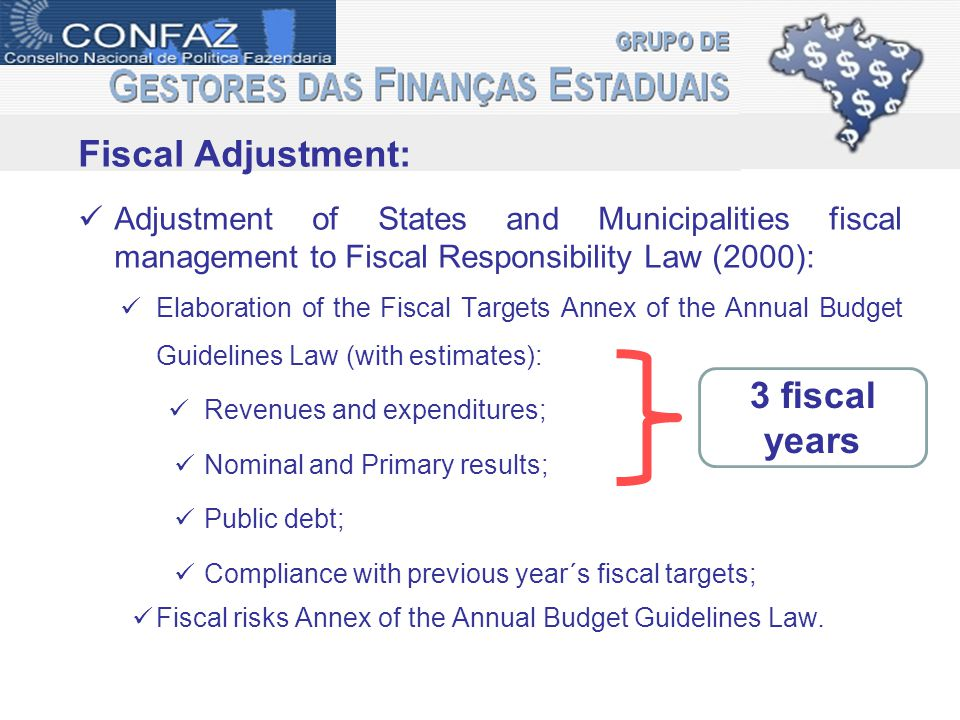 Fiscal Adjustment: Adjustment of States and Municipalities fiscal management to Fiscal Responsibility Law (2000): Elaboration of the Fiscal Targets Annex of the Annual Budget Guidelines Law (with estimates): Revenues and expenditures; Nominal and Primary results; Public debt; Compliance with previous year´s fiscal targets; Fiscal risks Annex of the Annual Budget Guidelines Law.