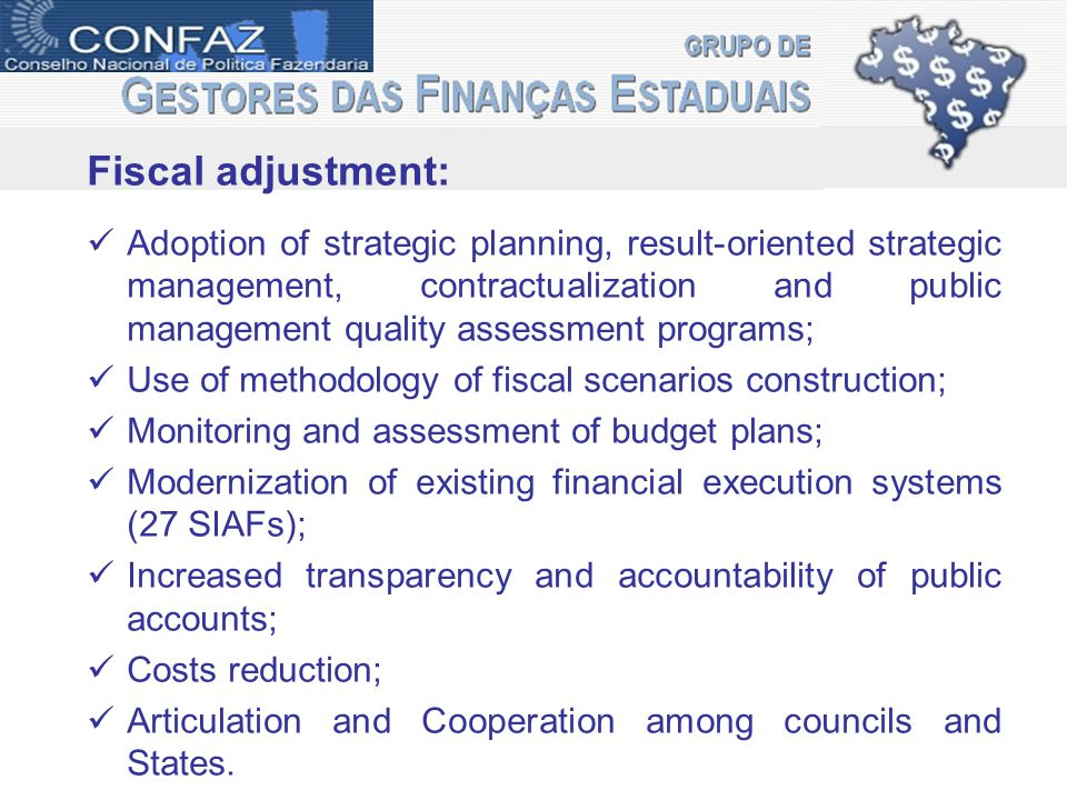Fiscal adjustment: Adoption of strategic planning, result-oriented strategic management, contractualization and public management quality assessment programs; Use of methodology of fiscal scenarios construction; Monitoring and assessment of budget plans; Modernization of existing financial execution systems (27 SIAFs); Increased transparency and accountability of public accounts; Costs reduction; Articulation and Cooperation among councils and States.