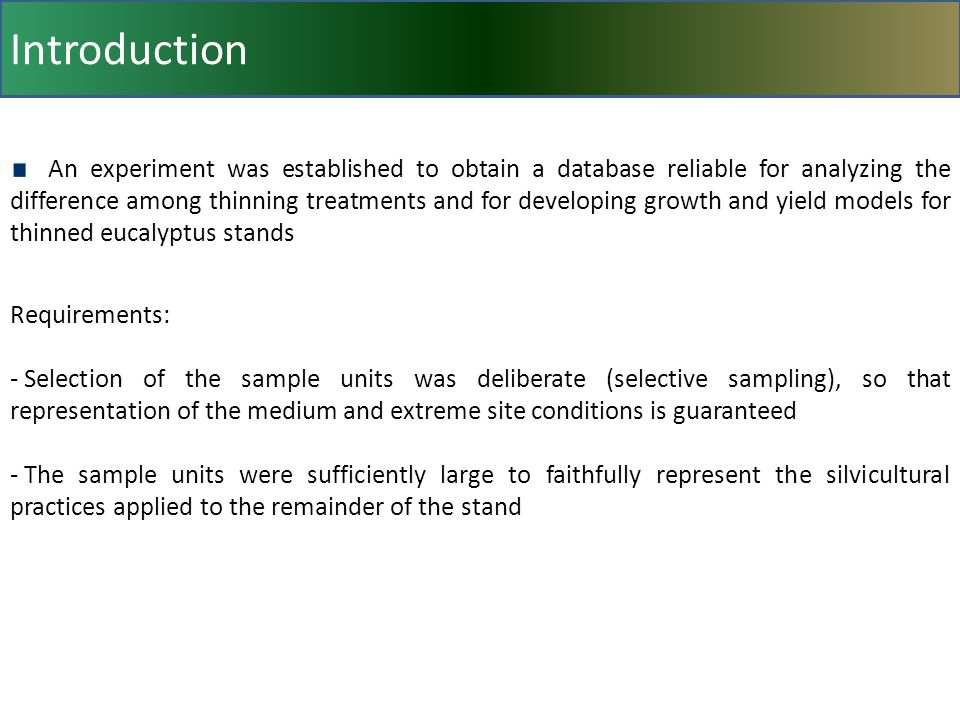 Introduction An experiment was established to obtain a database reliable for analyzing the difference among thinning treatments and for developing growth and yield models for thinned eucalyptus stands Requirements: - Selection of the sample units was deliberate (selective sampling), so that representation of the medium and extreme site conditions is guaranteed - The sample units were sufficiently large to faithfully represent the silvicultural practices applied to the remainder of the stand