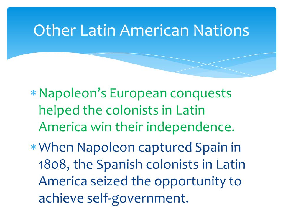  Napoleon's European conquests helped the colonists in Latin America win their independence.