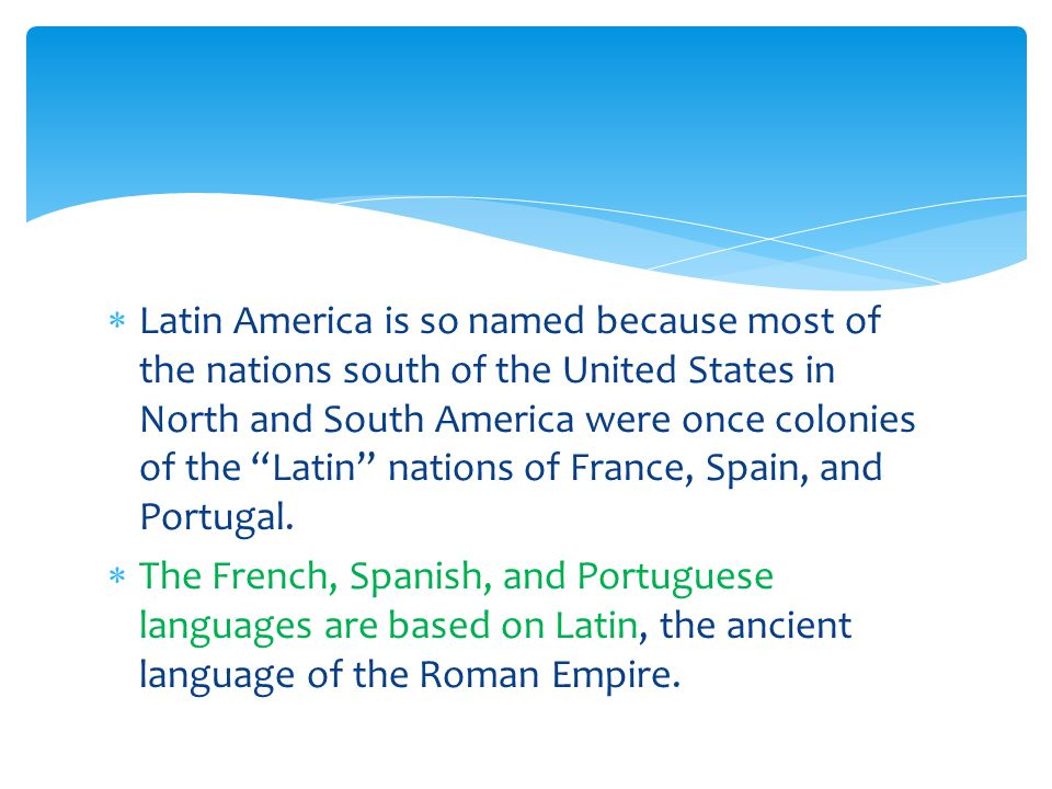  Latin America is so named because most of the nations south of the United States in North and South America were once colonies of the Latin nations of France, Spain, and Portugal.