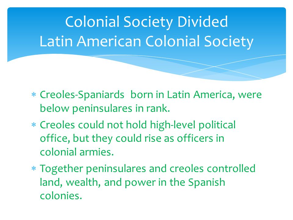  Creoles-Spaniards born in Latin America, were below peninsulares in rank.