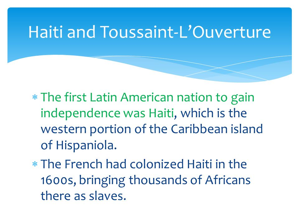 The first Latin American nation to gain independence was Haiti, which is the western portion of the Caribbean island of Hispaniola.