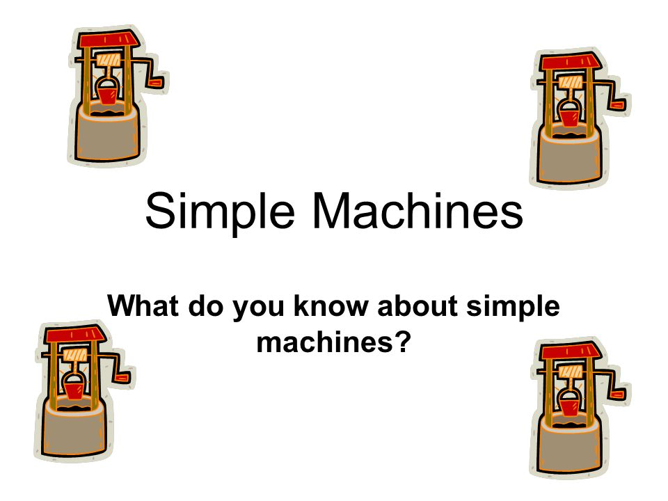 Simple Machines What do you know about simple machines