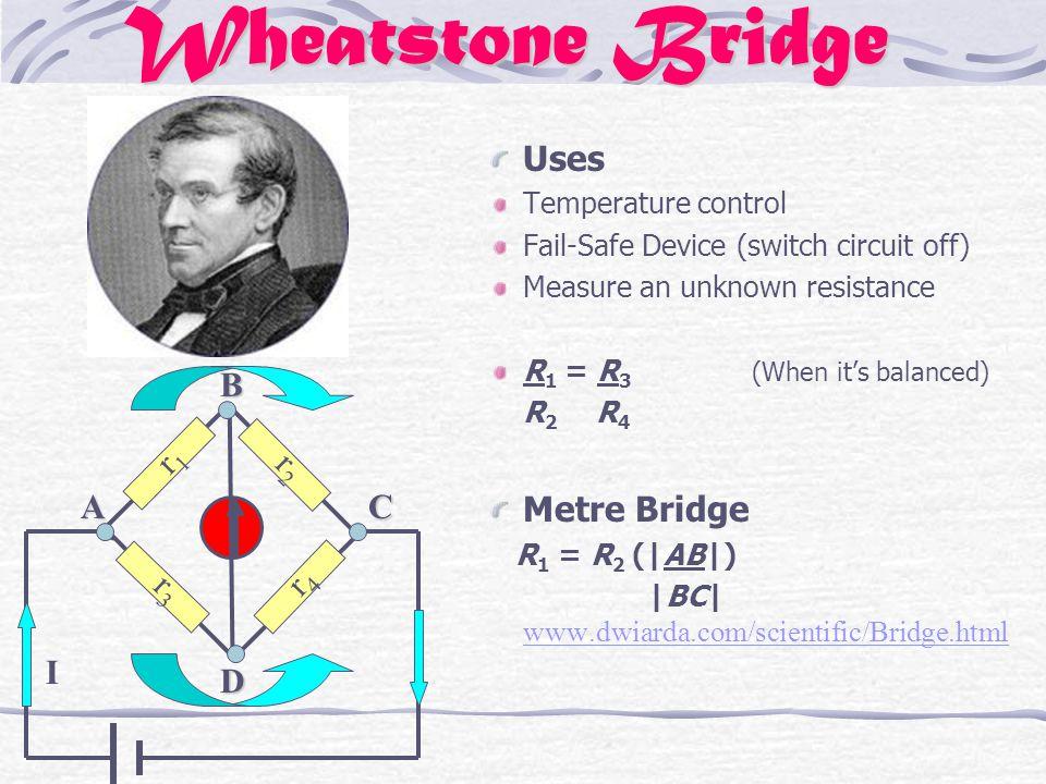 Wheatstone Bridge Uses Temperature control Fail-Safe Device (switch circuit off) Measure an unknown resistance R 1 = R 3 (When it's balanced) R 2 R 4 Metre Bridge R 1 = R 2 ( AB )  BC  www.dwiarda.com/scientific/Bridge.html www.dwiarda.com/scientific/Bridge.html I r 1 r 2 r 4 r 3 ACBD