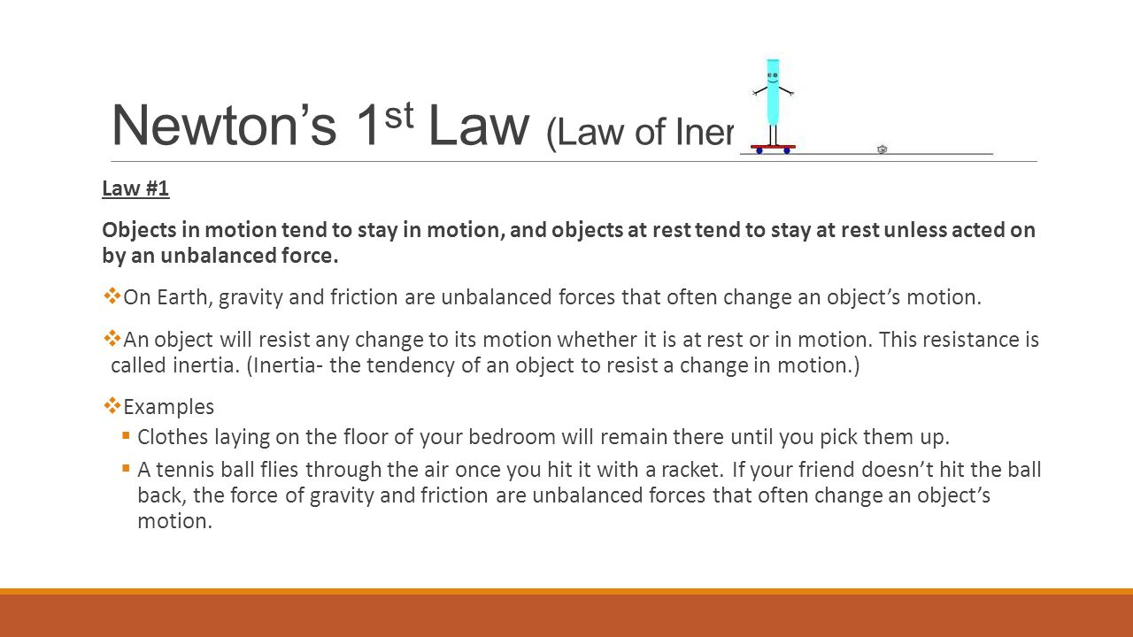 Newton's 1 st Law (Law of Inertia) Law #1 Objects in motion tend to stay in motion, and objects at rest tend to stay at rest unless acted on by an unbalanced force.