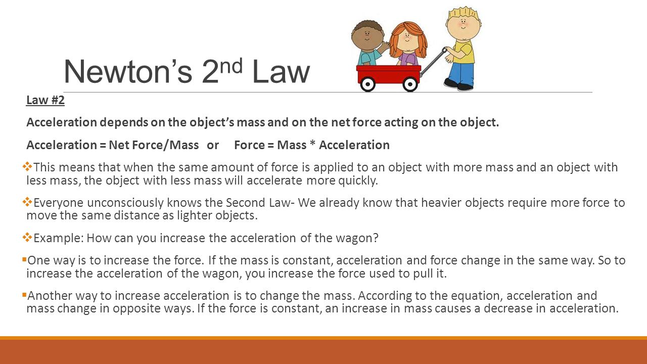 Newton's 2 nd Law Law #2 Acceleration depends on the object's mass and on the net force acting on the object.