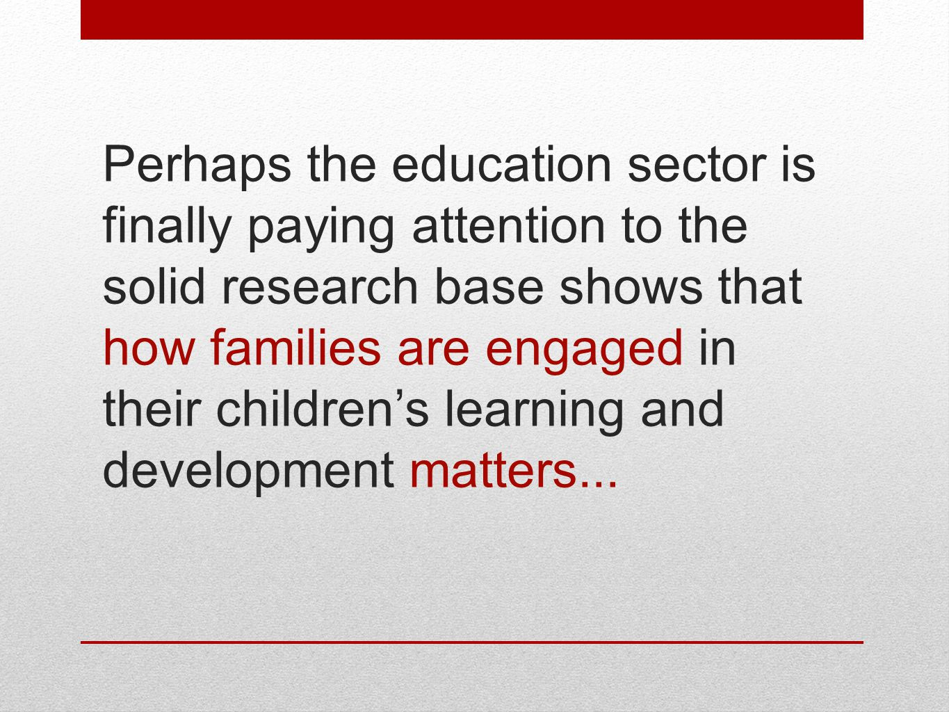 Perhaps the education sector is finally paying attention to the solid research base shows that how families are engaged in their children's learning and development matters...