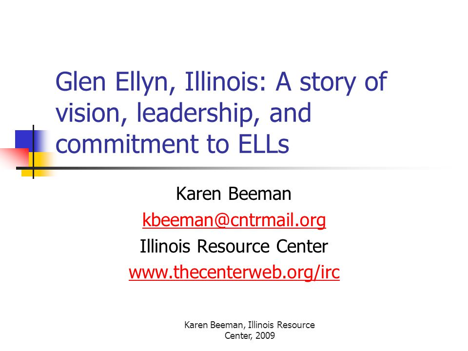 Karen Beeman, Illinois Resource Center, 2009 Glen Ellyn, Illinois: A story of vision, leadership, and commitment to ELLs Karen Beeman Illinois Resource Center