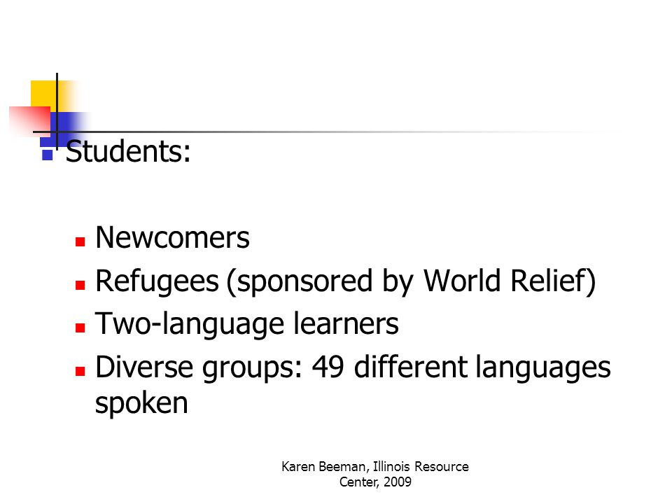 Karen Beeman, Illinois Resource Center, 2009 Students: Newcomers Refugees (sponsored by World Relief) Two-language learners Diverse groups: 49 different languages spoken