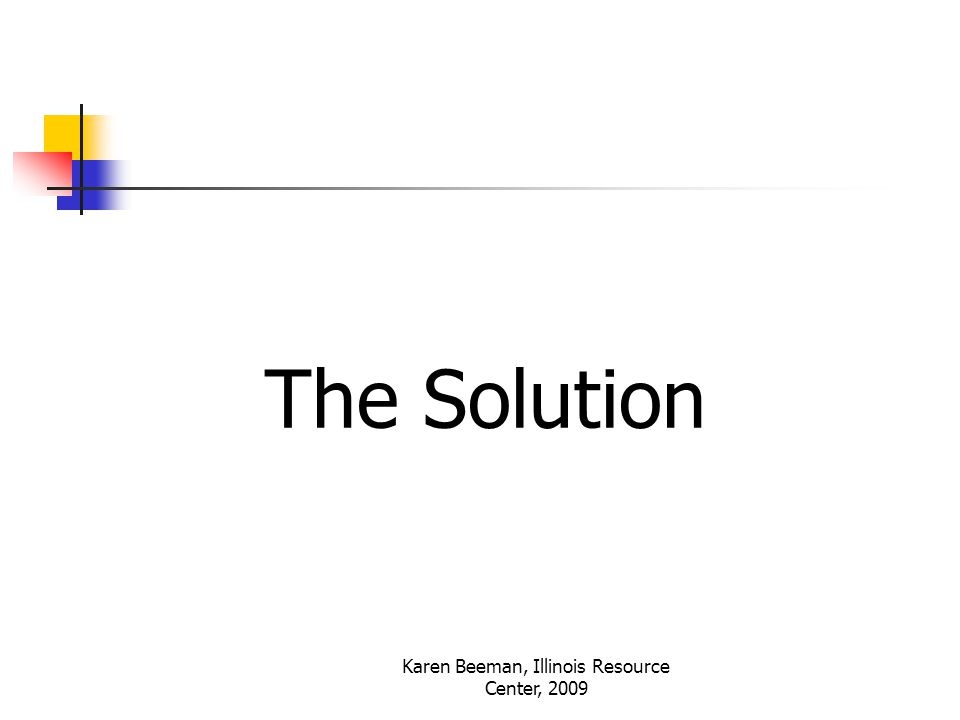 Karen Beeman, Illinois Resource Center, 2009 The Solution