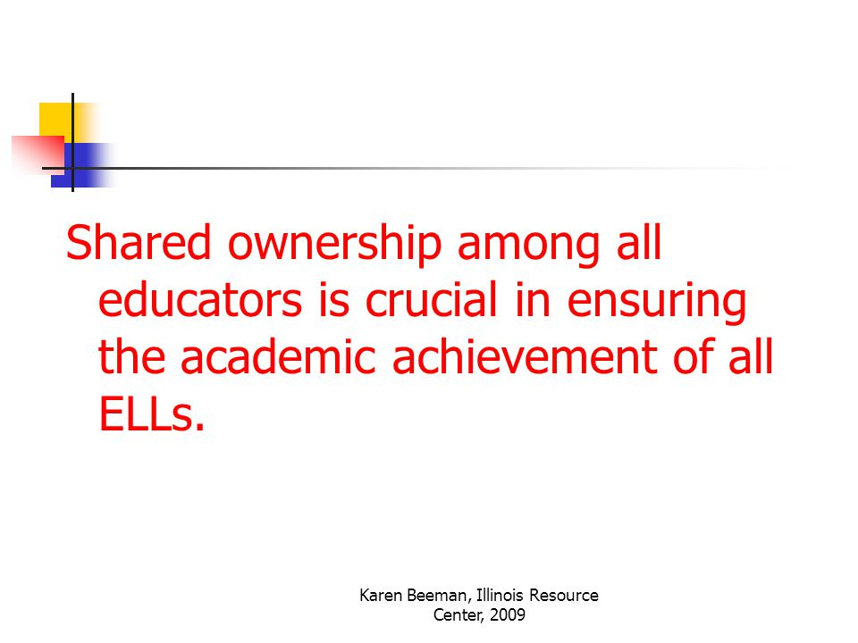 Karen Beeman, Illinois Resource Center, 2009 Shared ownership among all educators is crucial in ensuring the academic achievement of all ELLs.