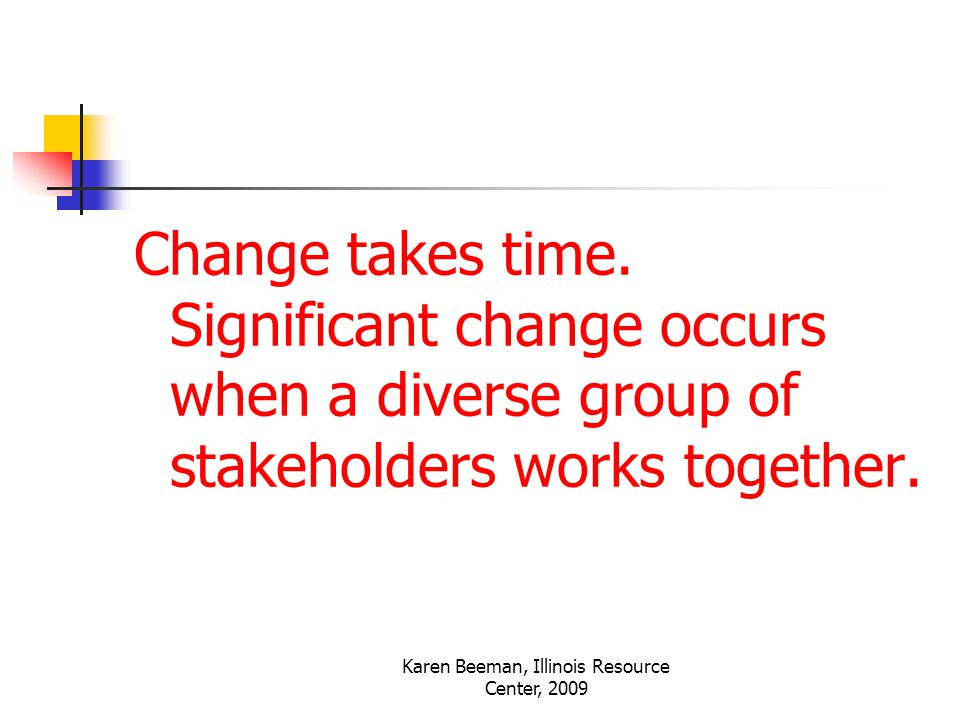 Karen Beeman, Illinois Resource Center, 2009 Change takes time.