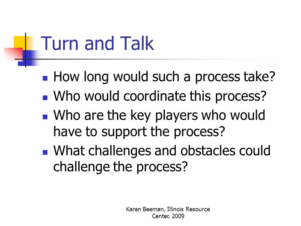 Karen Beeman, Illinois Resource Center, 2009 Turn and Talk How long would such a process take.