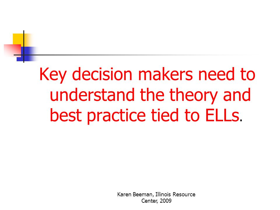Karen Beeman, Illinois Resource Center, 2009 Key decision makers need to understand the theory and best practice tied to ELLs.