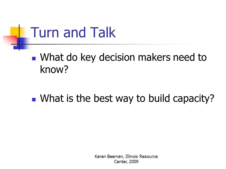 Karen Beeman, Illinois Resource Center, 2009 Turn and Talk What do key decision makers need to know.