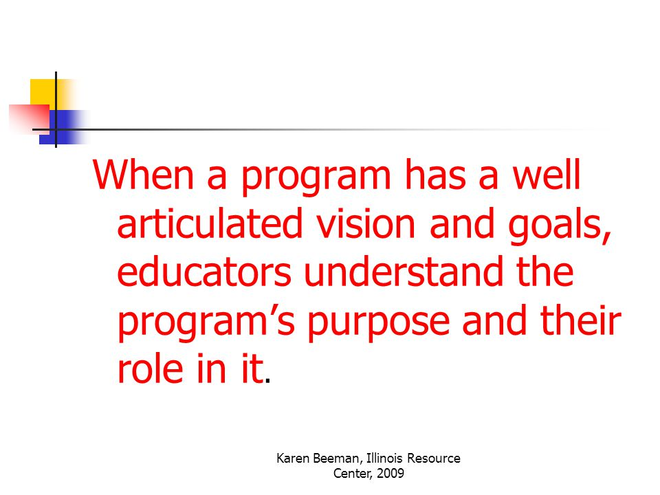 Karen Beeman, Illinois Resource Center, 2009 When a program has a well articulated vision and goals, educators understand the program's purpose and their role in it.