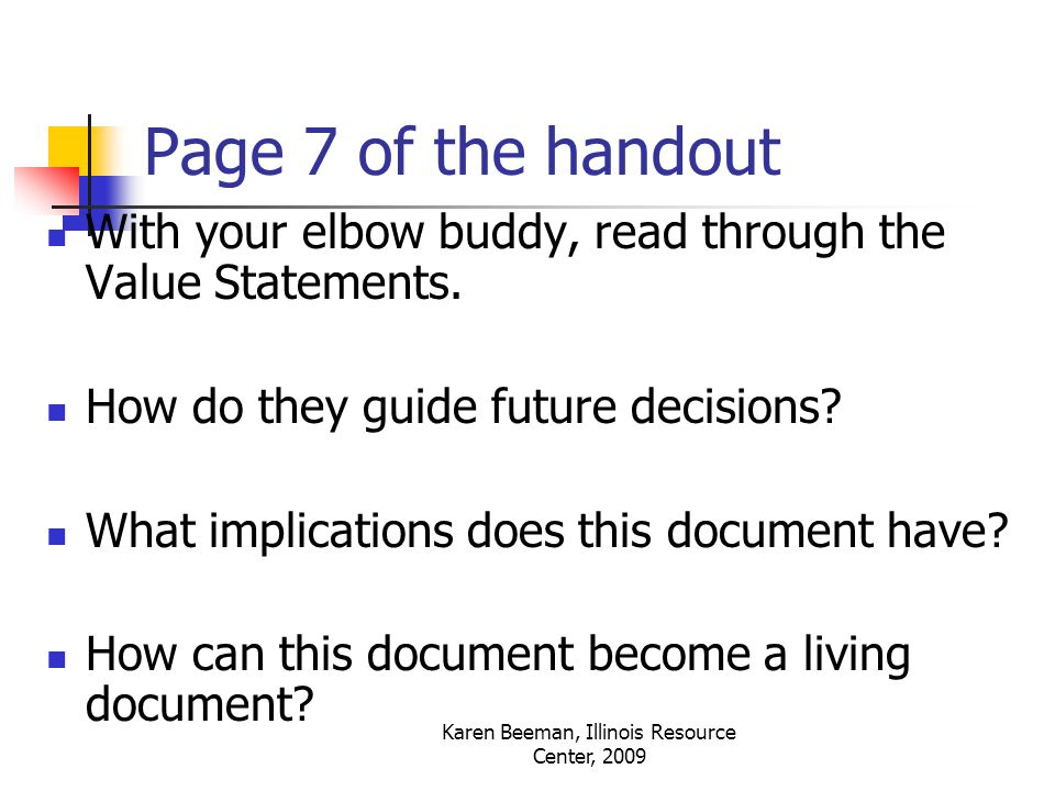 Karen Beeman, Illinois Resource Center, 2009 Page 7 of the handout With your elbow buddy, read through the Value Statements.