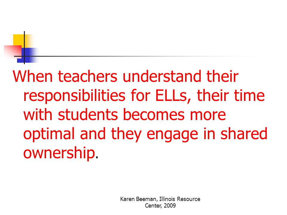 Karen Beeman, Illinois Resource Center, 2009 When teachers understand their responsibilities for ELLs, their time with students becomes more optimal and they engage in shared ownership.