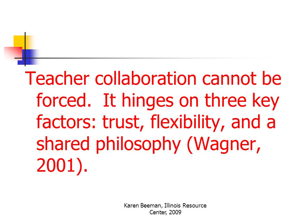 Karen Beeman, Illinois Resource Center, 2009 Teacher collaboration cannot be forced.