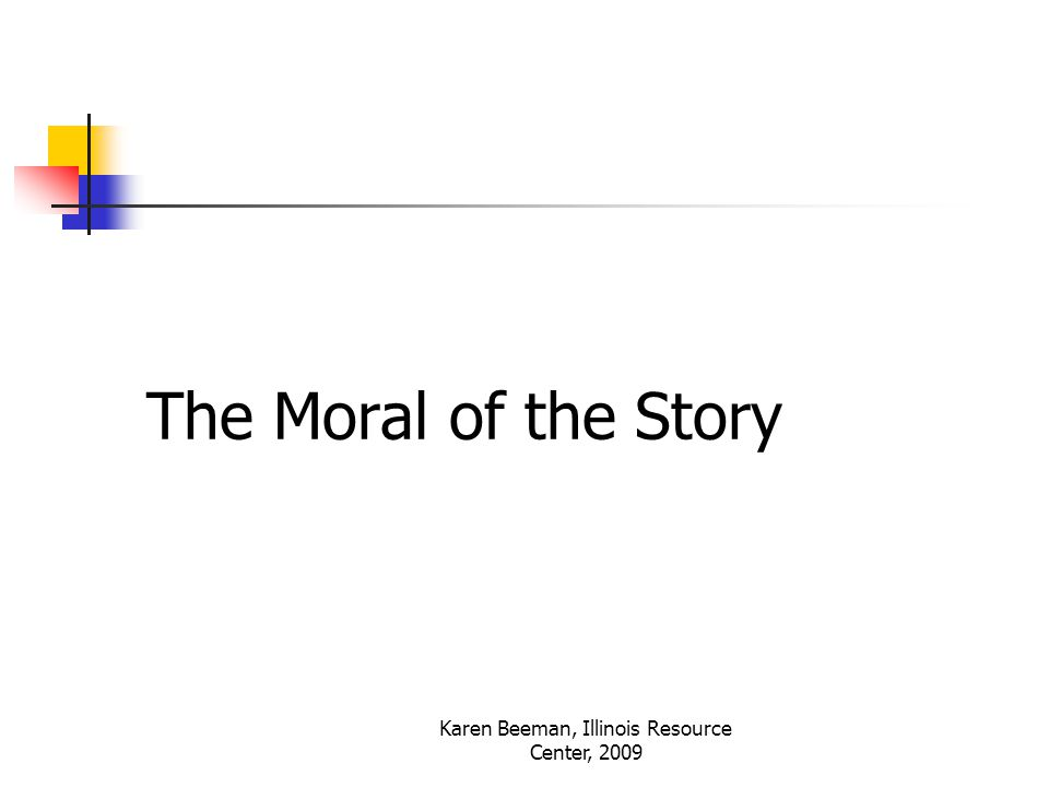 Karen Beeman, Illinois Resource Center, 2009 The Moral of the Story