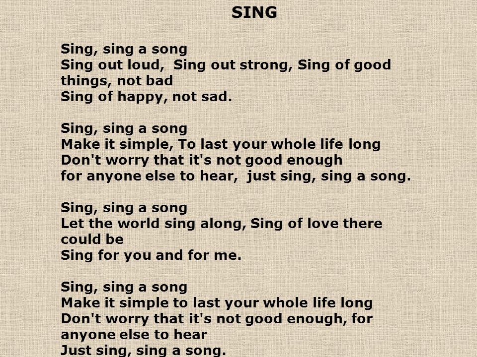 SING Sing, sing a song Sing out loud, Sing out strong, Sing of good things, not bad Sing of happy, not sad.