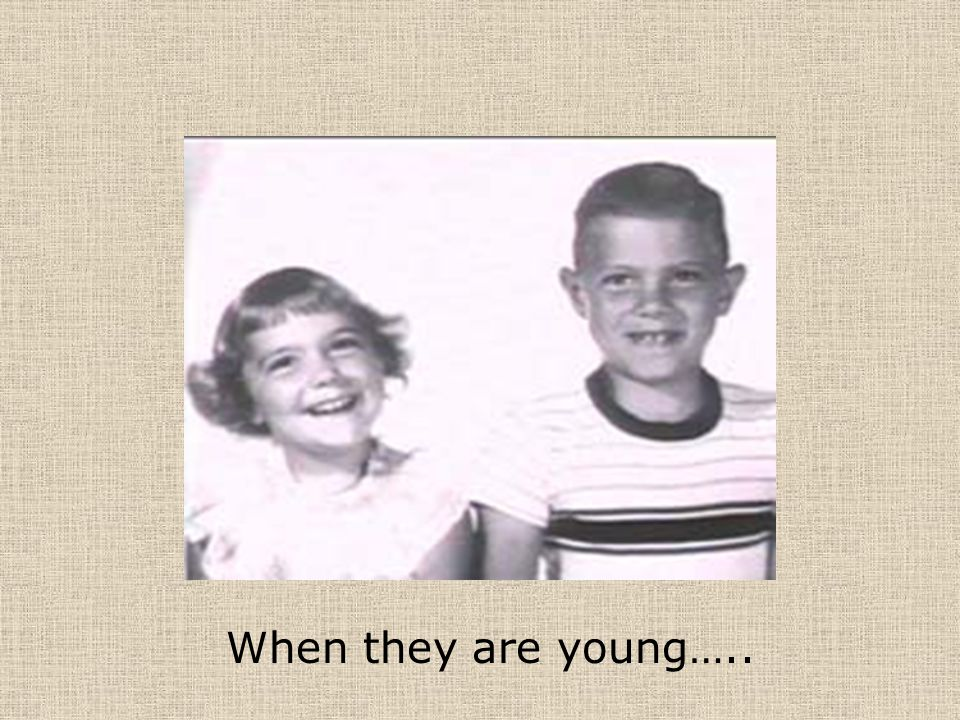 When they are young…..