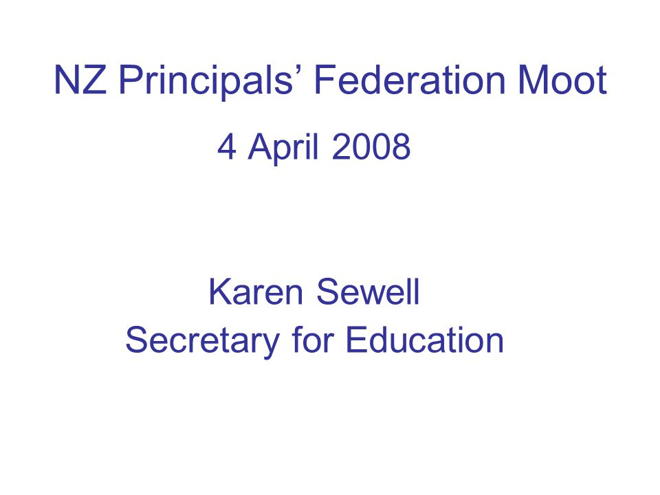 NZ Principals' Federation Moot 4 April 2008 Karen Sewell Secretary for Education
