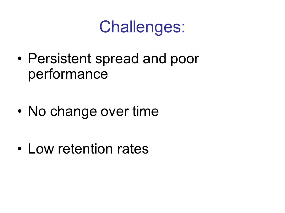 Challenges: Persistent spread and poor performance No change over time Low retention rates